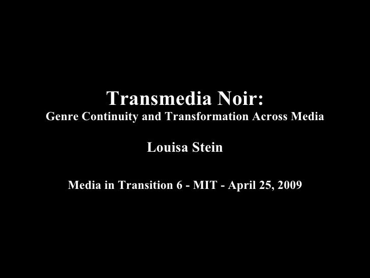 Transmedia Noir: Genre Continuity and Transformation Across Media Louisa Stein Media in Transition 6 - MIT - April 25, 2009