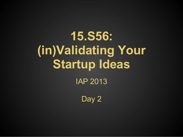 15.S56:(in)Validating Your   Startup Ideas      IAP 2013       Day 2