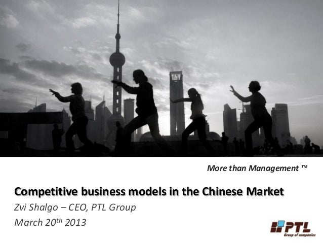 More than Management ™Competitive business models in the Chinese MarketZvi Shalgo – CEO, PTL GroupMarch 20th 2013