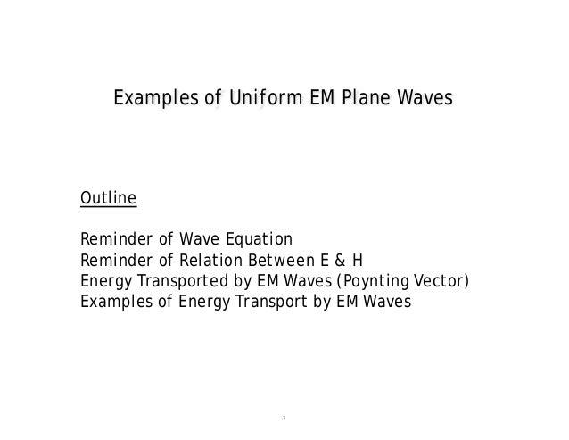 Examples of Uniform EM Plane WavesOutlineReminder of Wave EquationReminder of Relation Between E & HEnergy Transported by ...
