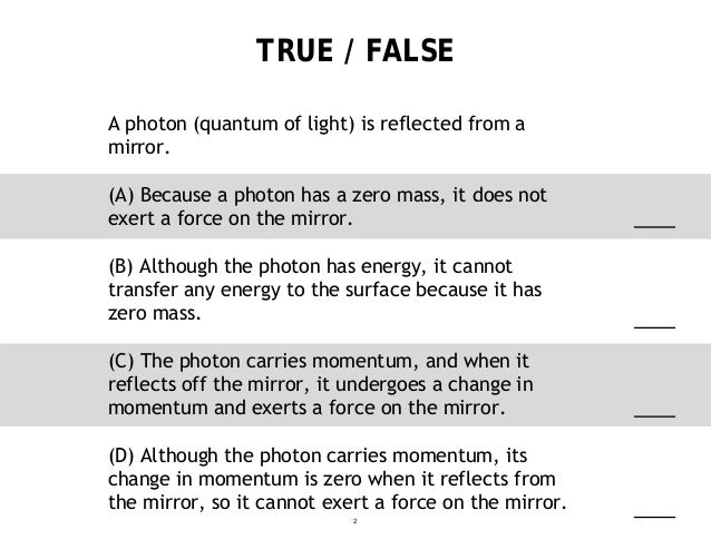 TRUE / FALSE A photon (quantum of light) is reflected from a mirror. (A) Because a photon has a zero mass, it does not exe...