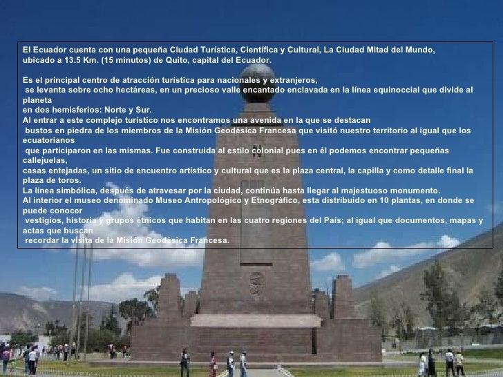 El Ecuador cuenta con una pequeña Ciudad Turística, Científica y Cultural, La Ciudad Mitad del Mundo,  ubicado a 13.5 Km. ...