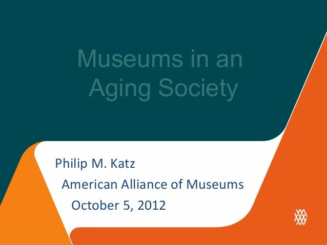 Museums in an    Aging SocietyPhilip M. Katz American Alliance of Museums  October 5, 2012