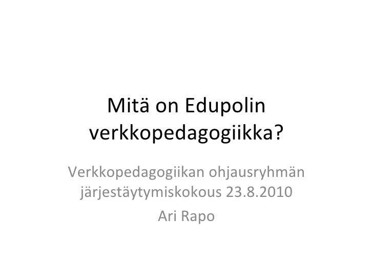 Mitä on Edupolin verkkopedagogiikka? Verkkopedagogiikan ohjausryhmän järjestäytymiskokous 23.8.2010 Ari Rapo