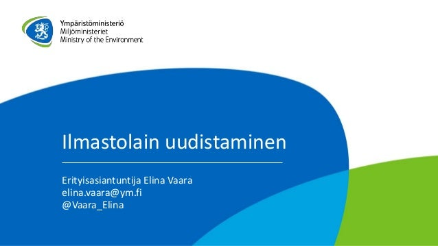 Ilmastolain uudistaminen Erityisasiantuntija Elina Vaara elina.vaara@ym.fi @Vaara_Elina
