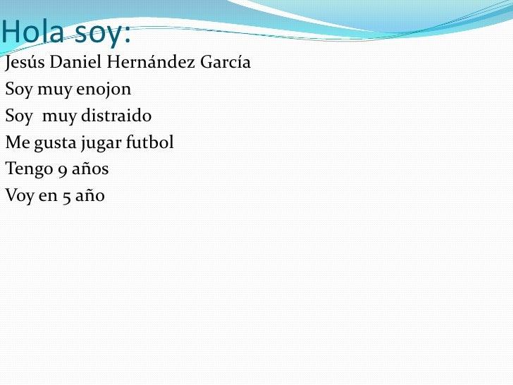 Hola soy:<br />Jesús Daniel Hernández García<br />Soy muy enojon<br />Soy  muy distraido<br />Me gusta jugar futbol<br />T...