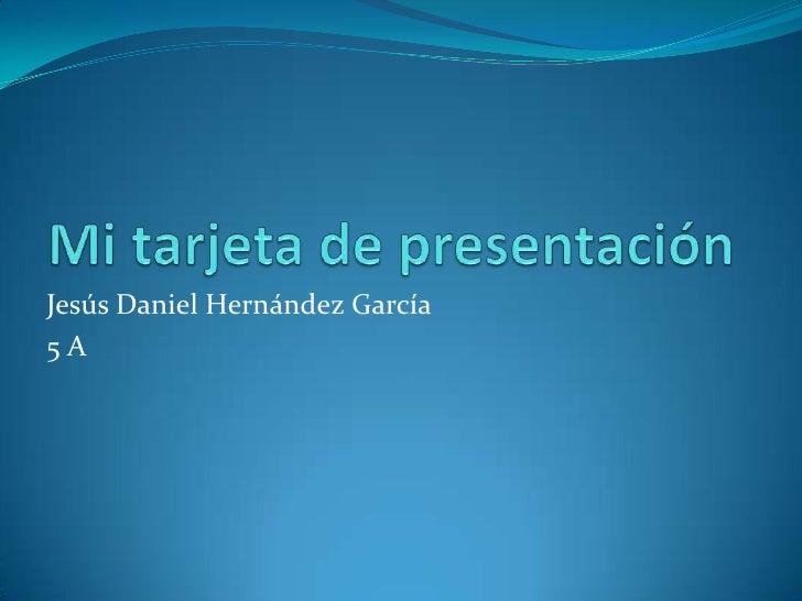 Mi tarjeta de presentación<br />Jesús Daniel Hernández García <br />5 A<br />
