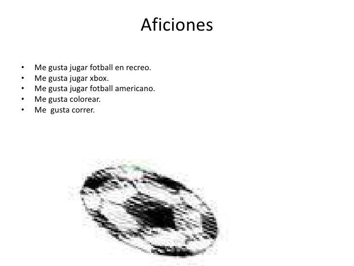 Aficiones<br />Me gusta jugar fotball en recreo.<br />Me gusta jugar xbox.<br />Me gusta jugar fotball americano.<br />Me ...