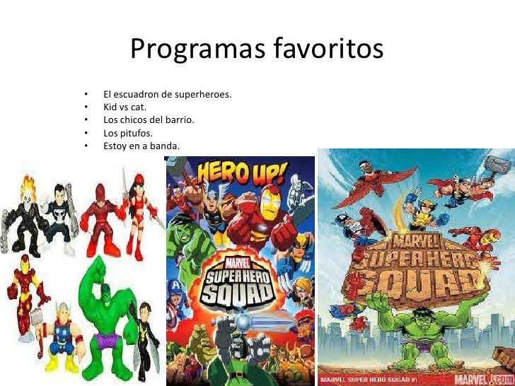 Programas favoritos<br />El escuadron de superheroes.<br />Kid vs cat.<br />Los chicos del barrio.<br />Los pitufos.<br />...