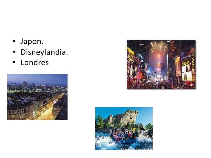 Japon.<br />Disneylandia.<br />Londres<br />