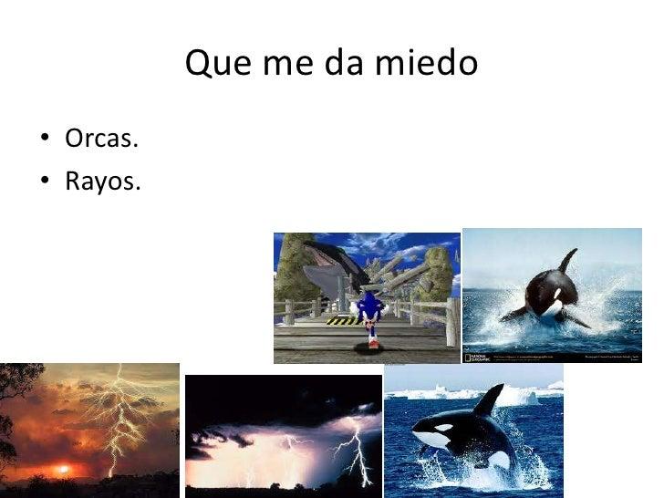 Que me da miedo<br />Orcas.<br />Rayos.<br />