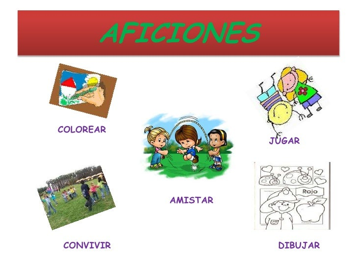 AFICIONES<br />     COLOREAR<br />        JUGAR<br />       AMISTAR<br />     CONVIVIR<br />      DIBUJAR<br />