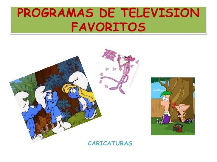PROGRAMAS DE TELEVISION FAVORITOS<br />         CARICATURAS<br />