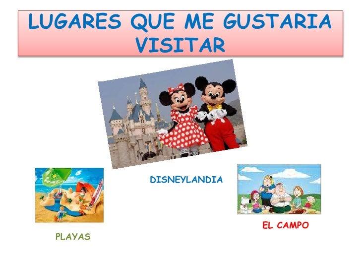 LUGARES QUE ME GUSTARIA VISITAR<br />        DISNEYLANDIA<br />       EL CAMPO<br />     PLAYAS<br />