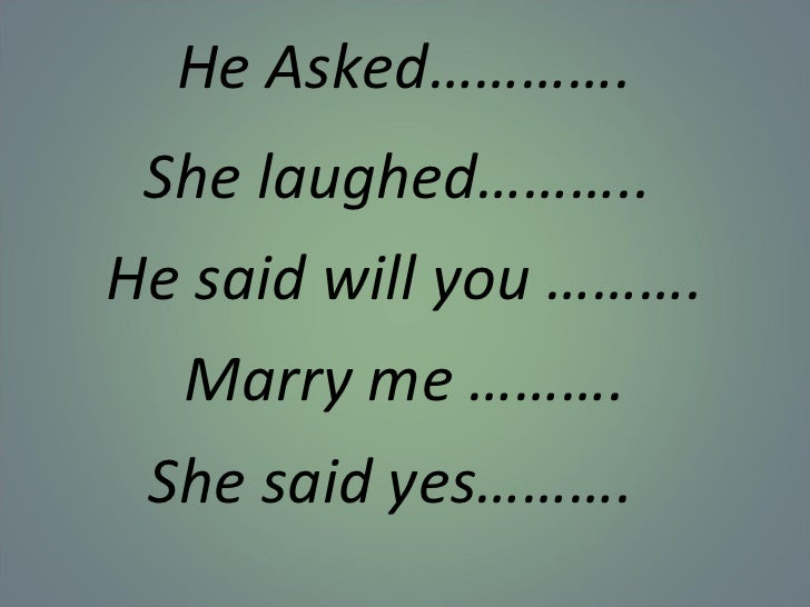 He Asked…………. She laughed……….. He said will you ………. Marry me ………. She said yes……….