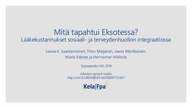 Mitä tapahtui Eksotessa? Lääkekustannukset sosiaali- ja terveydenhuollon integraatiossa Leena K. Saastamoinen, Timo Maljan...