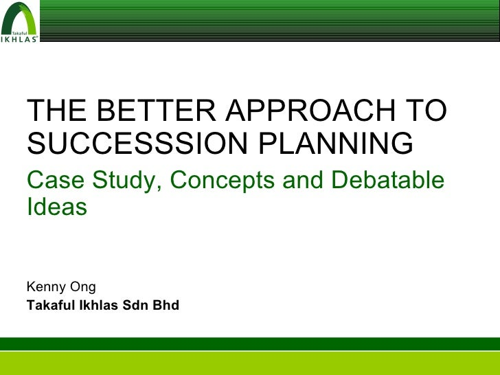 THE BETTER APPROACH TO SUCCESSSION PLANNING Case Study, Concepts and Debatable Ideas Kenny Ong Takaful Ikhlas Sdn Bhd