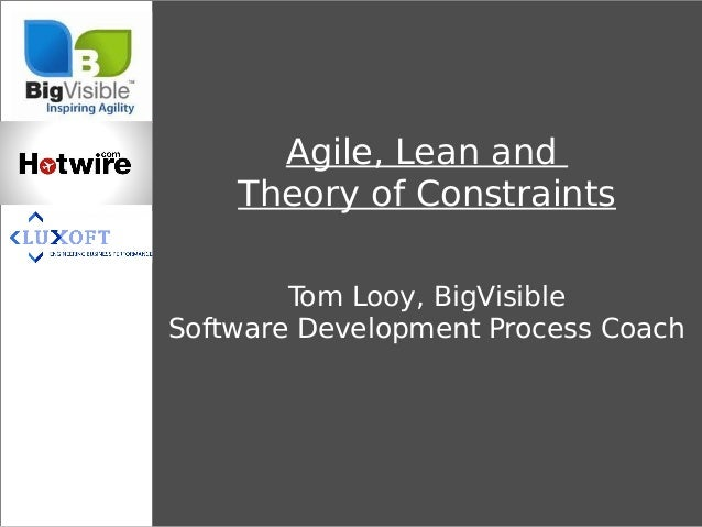 Agile, Lean and    Theory of Constraints        Tom Looy, BigVisibleSoftware Development Process Coach