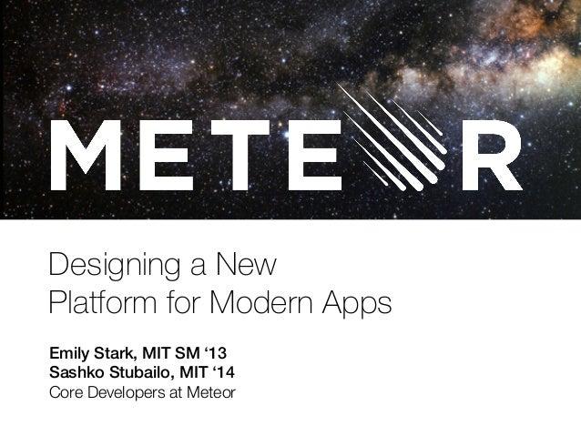 Designing a New  Platform for Modern Apps  Emily Stark, MIT SM '13!  Sashko Stubailo, MIT '14!  Core Developers at Meteor