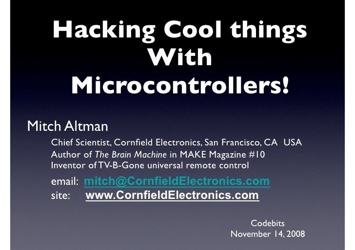 Hacking Cool things           With      Microcontrollers! Mitch Altman     Chief Scientist, Cornfield Electronics, San Fran...