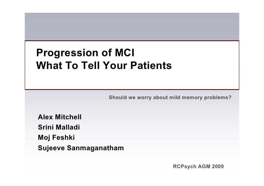 Progression of MCI What To Tell Your Patients                   Should we worry about mild memory problems?   Alex Mitchel...