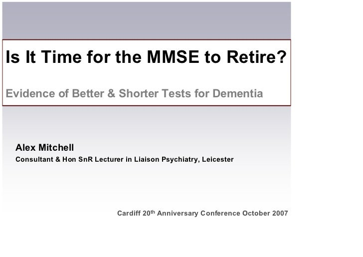 Is It Time for the MMSE to Retire? Evidence of Better  Shorter Tests for Dementia     Alex Mitchell  Consultant  Hon SnR L...