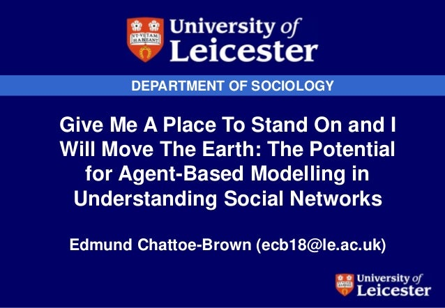 DEPARTMENT OF SOCIOLOGY Give Me A Place To Stand On and I Will Move The Earth: The Potential for Agent-Based Modelling in ...