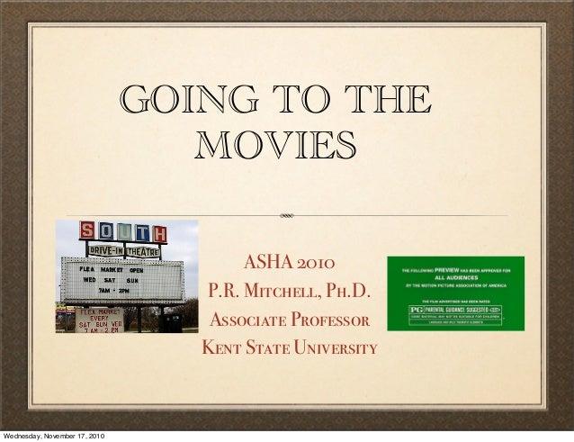 GOING TO THE MOVIES ASHA 2010 P.R. Mitchell, Ph.D. Associate Professor Kent State University Wednesday, November 17, 2010