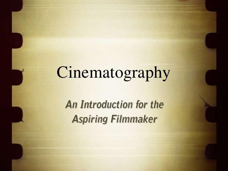 Cinematography<br />An Introduction for the<br />Aspiring Filmmaker<br />
