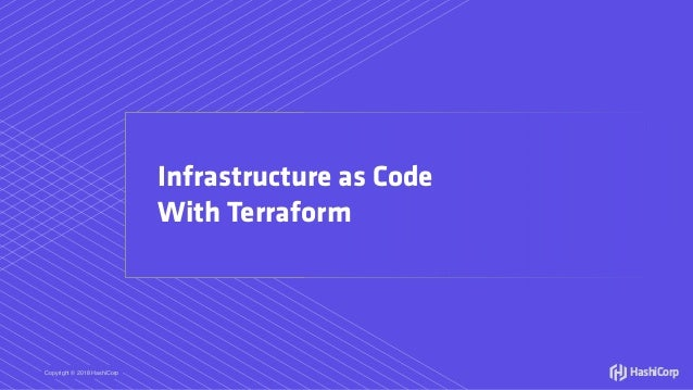 Copyright © 2018 HashiCorp HashiCorp Infrastructure as Code With Terraform