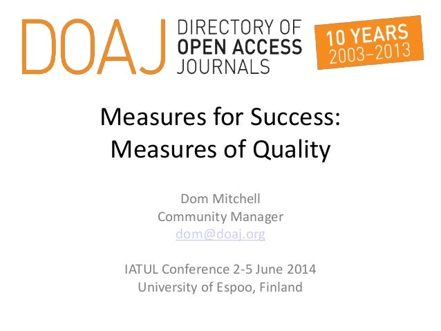 Measures for Success: Measures of Quality Dom Mitchell Community Manager dom@doaj.org IATUL Conference 2-5 June 2014 Unive...