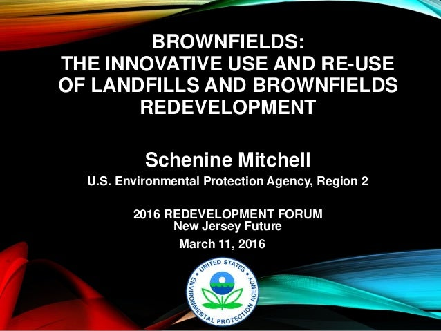 BROWNFIELDS: THE INNOVATIVE USE AND RE-USE OF LANDFILLS AND BROWNFIELDS REDEVELOPMENT Schenine Mitchell U.S. Environmental...