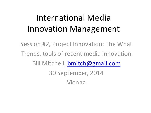 International Media Innovation Management Session #2, Project Innovation: The What Trends, tools of recent media innovatio...