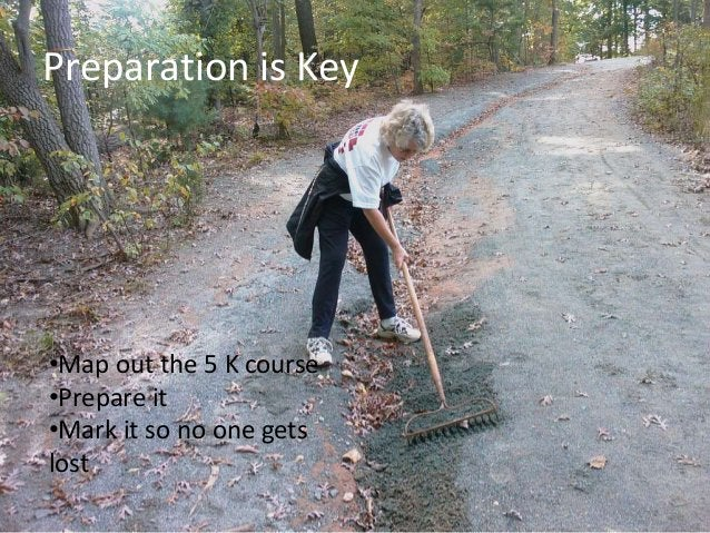 Preparation is Key •Map out the 5 K course •Prepare it •Mark it so no one gets lost