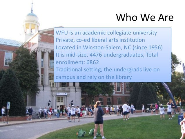 Who We Are WFU is an academic collegiate university Private, co-ed liberal arts institution Located in Winston-Salem, NC (...
