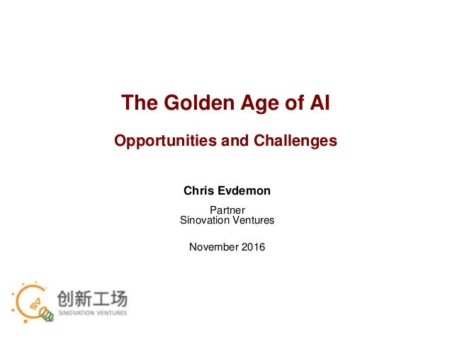 The Golden Age of AI Opportunities and Challenges Chris Evdemon Partner Sinovation Ventures November 2016