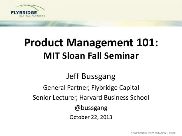 Product Management 101: MIT Sloan Fall Seminar Jeff Bussgang General Partner, Flybridge Capital Senior Lecturer, Harvard B...