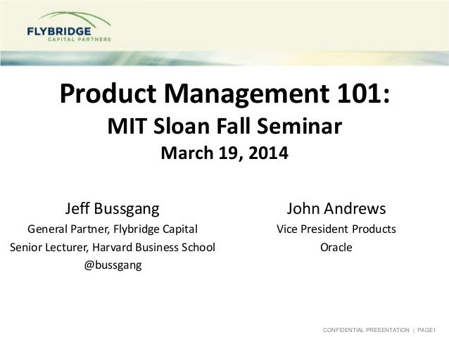 CONFIDENTIAL PRESENTATION | PAGE1 Product Management 101: MIT Sloan Fall Seminar March 19, 2014 Jeff Bussgang General Part...