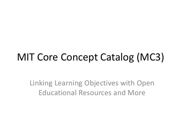 MIT Core Concept Catalog (MC3)<br />Linking Learning Objectives with Open Educational Resources and More<br />