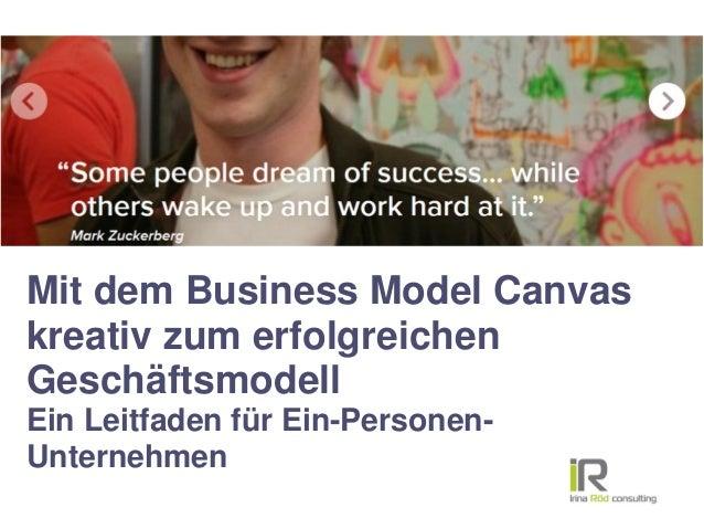 Mit dem Business Model Canvas kreativ zum erfolgreichen Geschäftsmodell Ein Leitfaden für Ein-Personen- Unternehmen