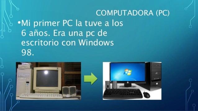 COMPUTADORA (PC) •Mi primer PC la tuve a los 6 años. Era una pc de escritorio con Windows 98.