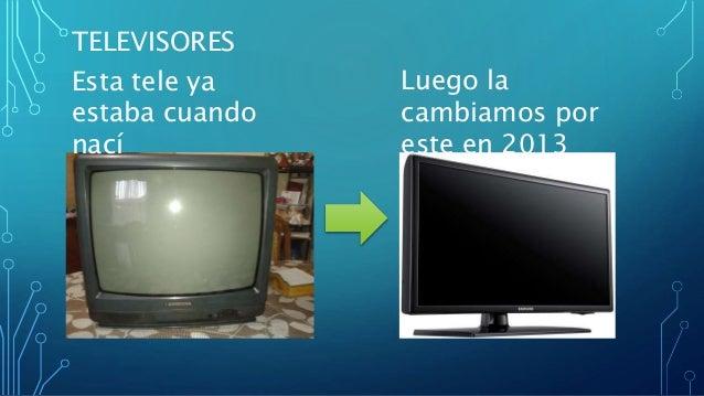 TELEVISORES Esta tele ya estaba cuando nací Luego la cambiamos por este en 2013
