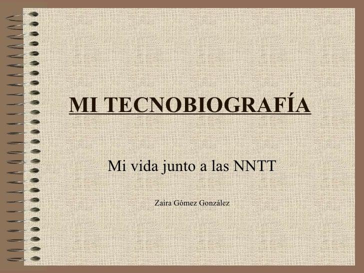 MI TECNOBIOGRAFÍA Mi vida junto a las NNTT Zaira Gómez González