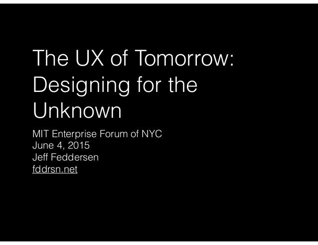 The UX of Tomorrow: Designing for the Unknown MIT Enterprise Forum of NYC June 4, 2015 Jeff Feddersen fddrsn.net