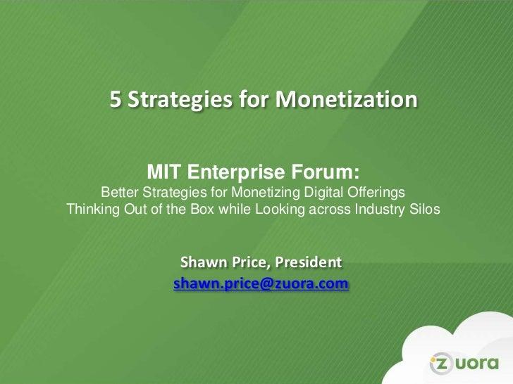 5 Strategies for Monetization              MIT Enterprise Forum:     Better Strategies for Monetizing Digital OfferingsThi...