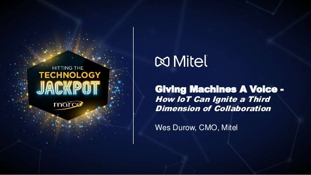 © 2018 Mitel. Proprietary and Confidential. Giving Machines A Voice - How IoT Can Ignite a Third Dimension of Collaboration...