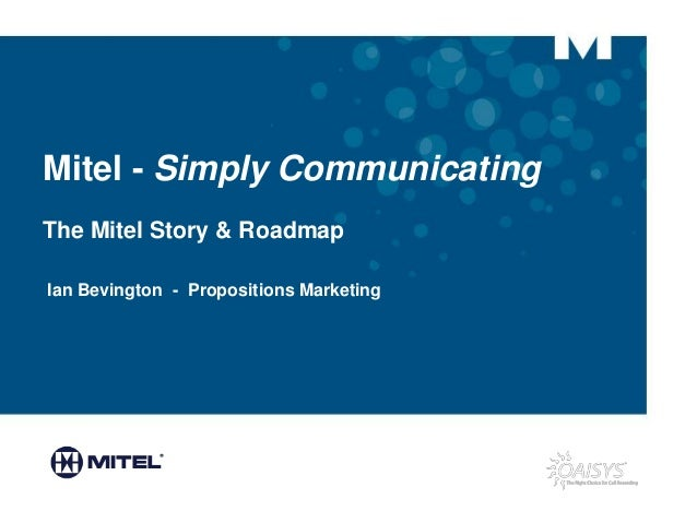 Mitel - Simply Communicating The Mitel Story & Roadmap Ian Bevington - Propositions Marketing SPONSORED BY