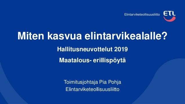 Miten kasvua elintarvikealalle? Hallitusneuvottelut 2019 Maatalous- erillispöytä Toimitusjohtaja Pia Pohja Elintarviketeol...