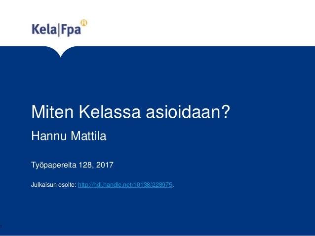 Miten Kelassa asioidaan? Työpapereita 128, 2017 Julkaisun osoite: http://hdl.handle.net/10138/228975. 1 Hannu Mattila