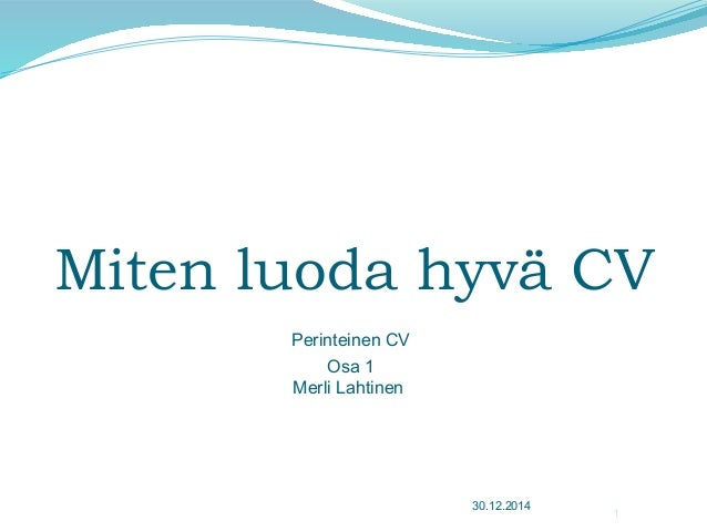 Miten luoda hyvä CV 30.12.2014 1 Perinteinen CV Osa 1 Merli Lahtinen